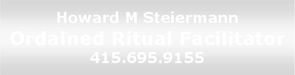 Howard M. Steiermann, ordained ritual 	facilitator and wedding officiant, 415-695-9155